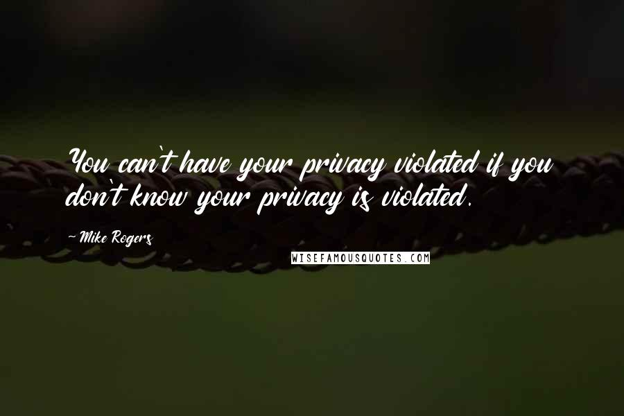 Mike Rogers quotes: You can't have your privacy violated if you don't know your privacy is violated.