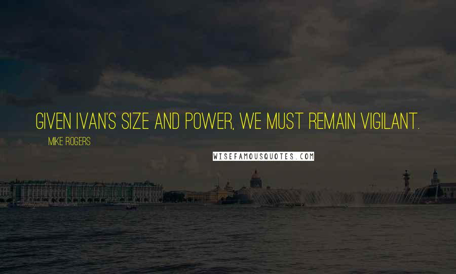 Mike Rogers quotes: Given Ivan's size and power, we must remain vigilant.
