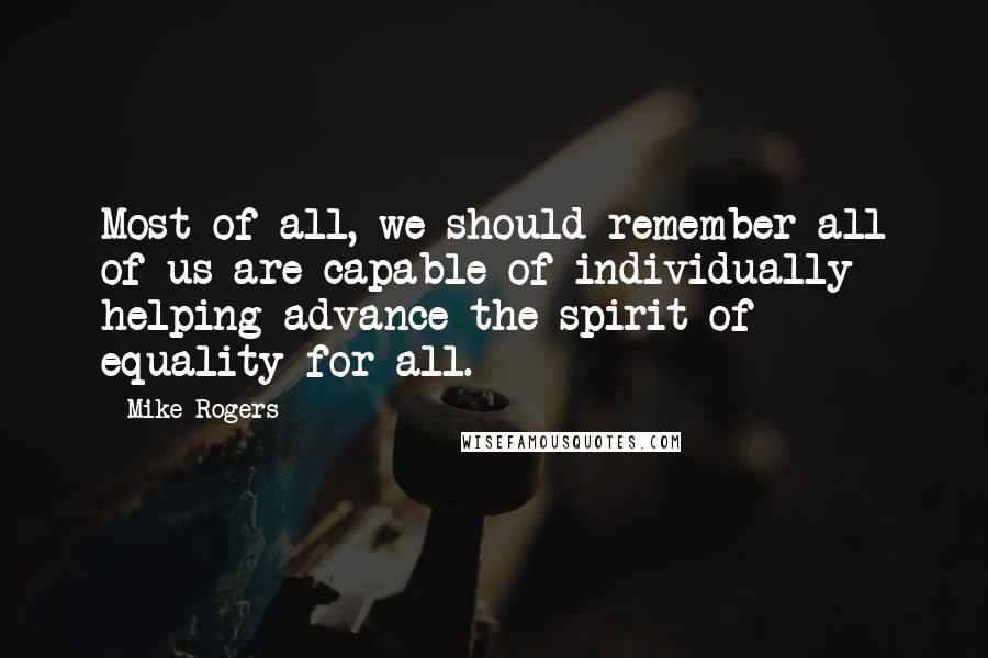Mike Rogers quotes: Most of all, we should remember all of us are capable of individually helping advance the spirit of equality for all.