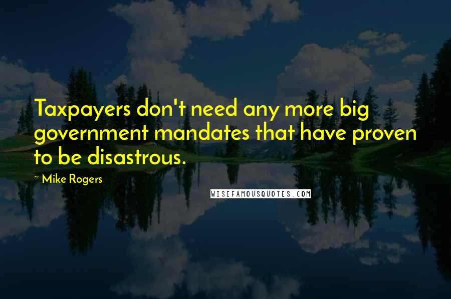 Mike Rogers quotes: Taxpayers don't need any more big government mandates that have proven to be disastrous.