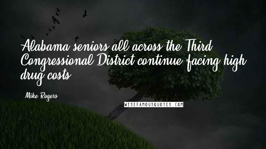 Mike Rogers quotes: Alabama seniors all across the Third Congressional District continue facing high drug costs.