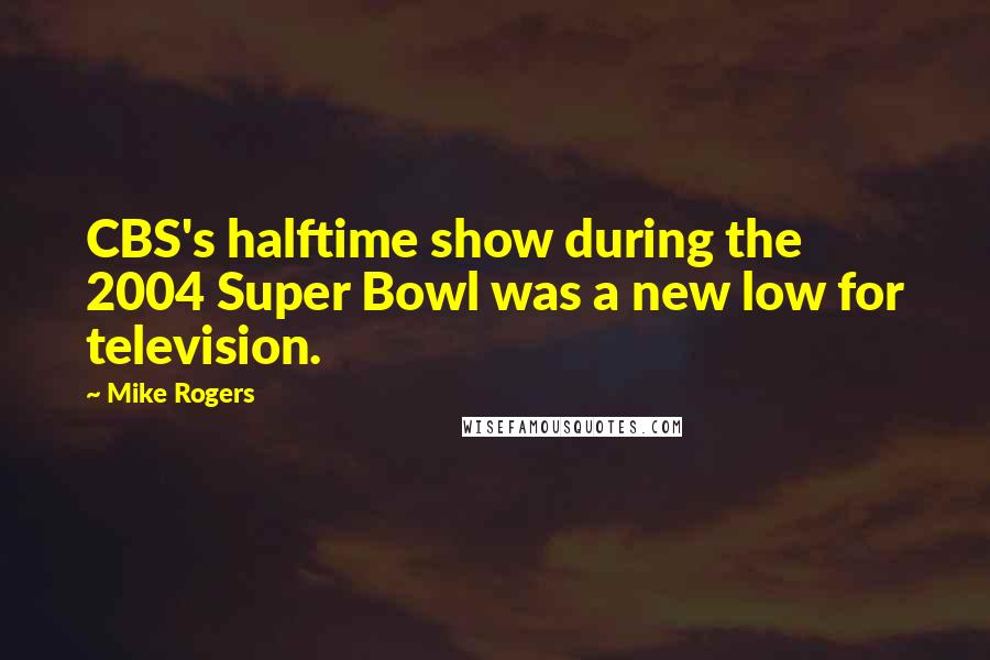Mike Rogers quotes: CBS's halftime show during the 2004 Super Bowl was a new low for television.