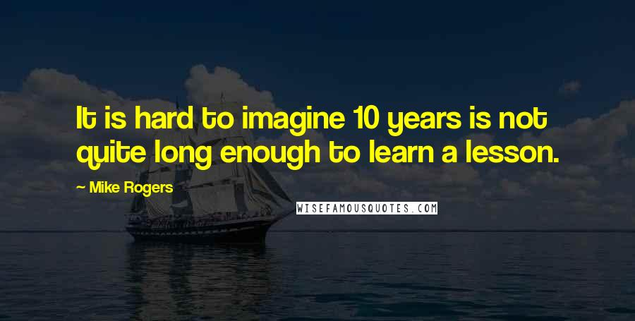 Mike Rogers quotes: It is hard to imagine 10 years is not quite long enough to learn a lesson.