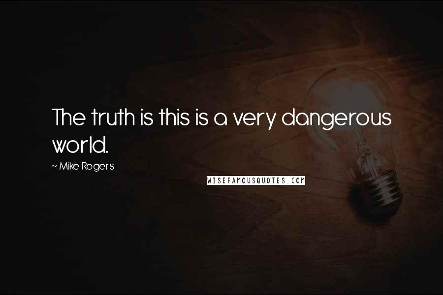 Mike Rogers quotes: The truth is this is a very dangerous world.