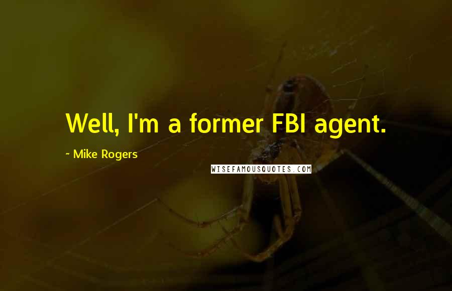 Mike Rogers quotes: Well, I'm a former FBI agent.