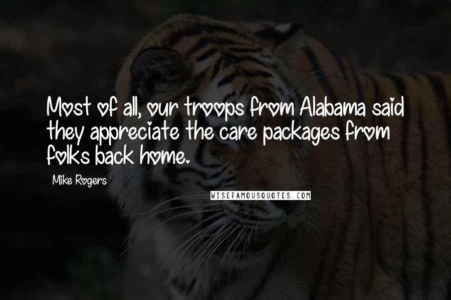 Mike Rogers quotes: Most of all, our troops from Alabama said they appreciate the care packages from folks back home.