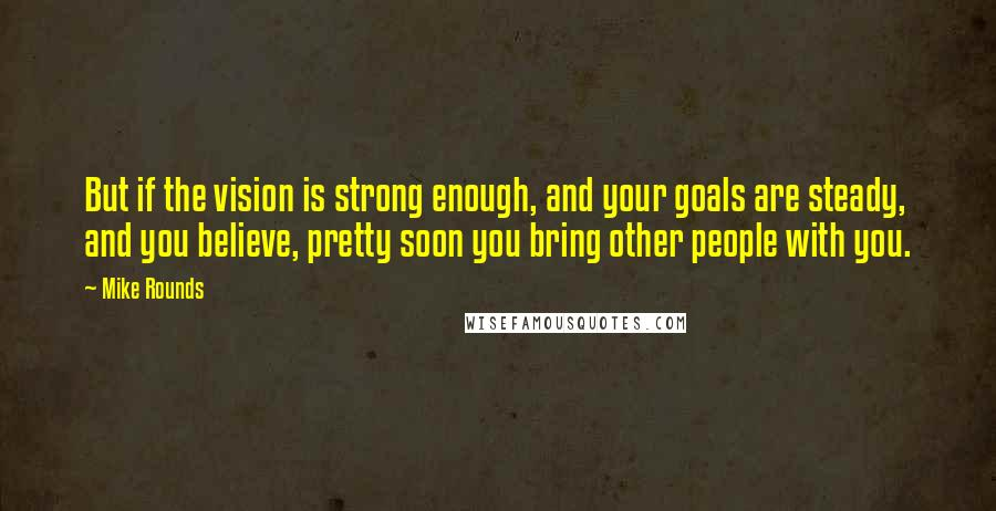 Mike Rounds quotes: But if the vision is strong enough, and your goals are steady, and you believe, pretty soon you bring other people with you.