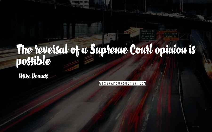 Mike Rounds quotes: The reversal of a Supreme Court opinion is possible.