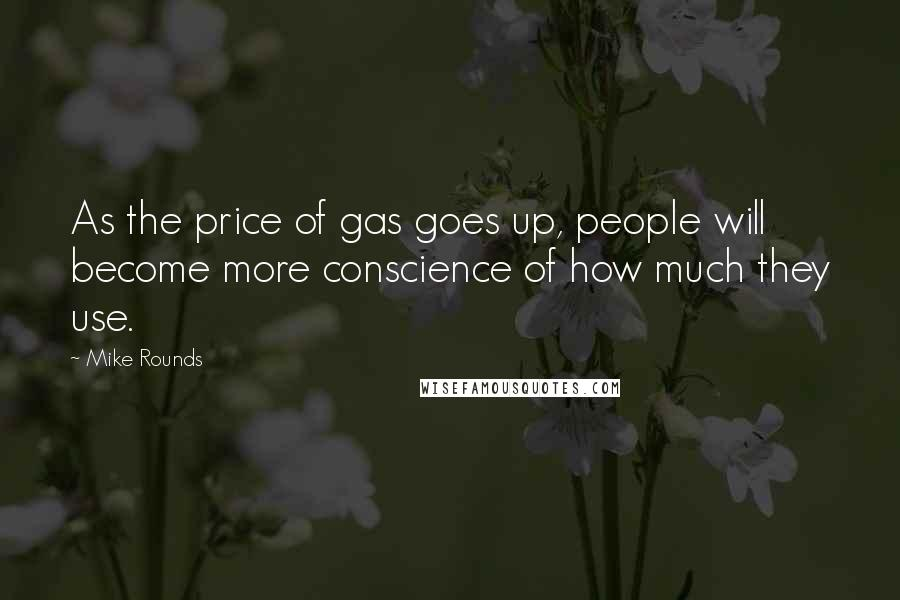 Mike Rounds quotes: As the price of gas goes up, people will become more conscience of how much they use.