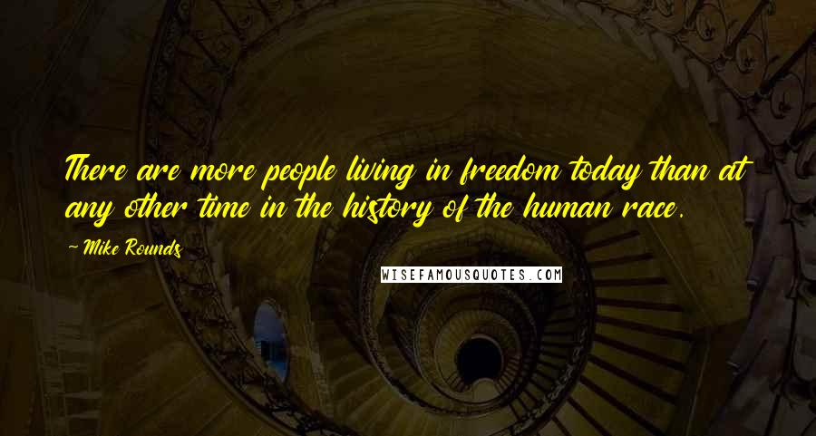 Mike Rounds quotes: There are more people living in freedom today than at any other time in the history of the human race.