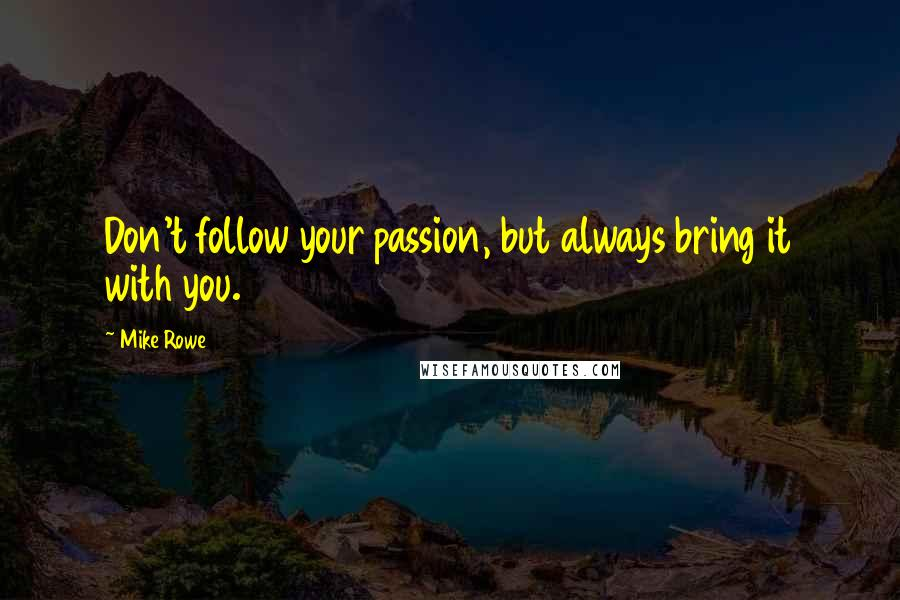 Mike Rowe quotes: Don't follow your passion, but always bring it with you.