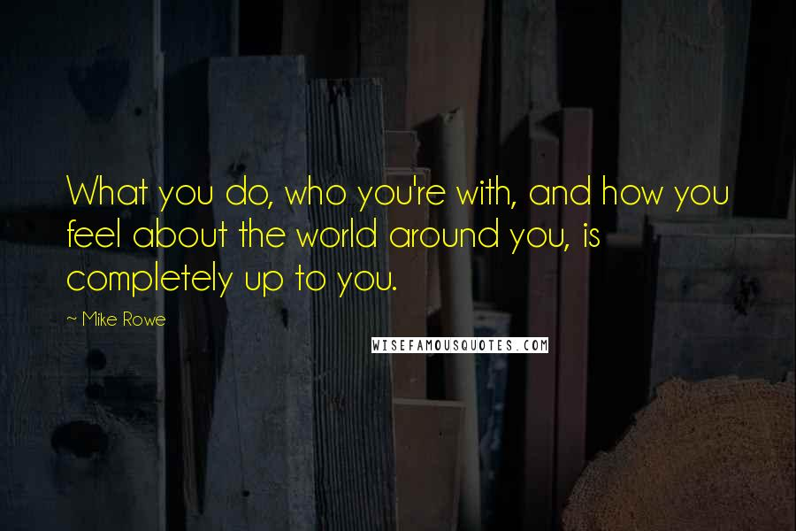 Mike Rowe quotes: What you do, who you're with, and how you feel about the world around you, is completely up to you.