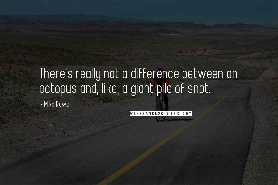 Mike Rowe quotes: There's really not a difference between an octopus and, like, a giant pile of snot.