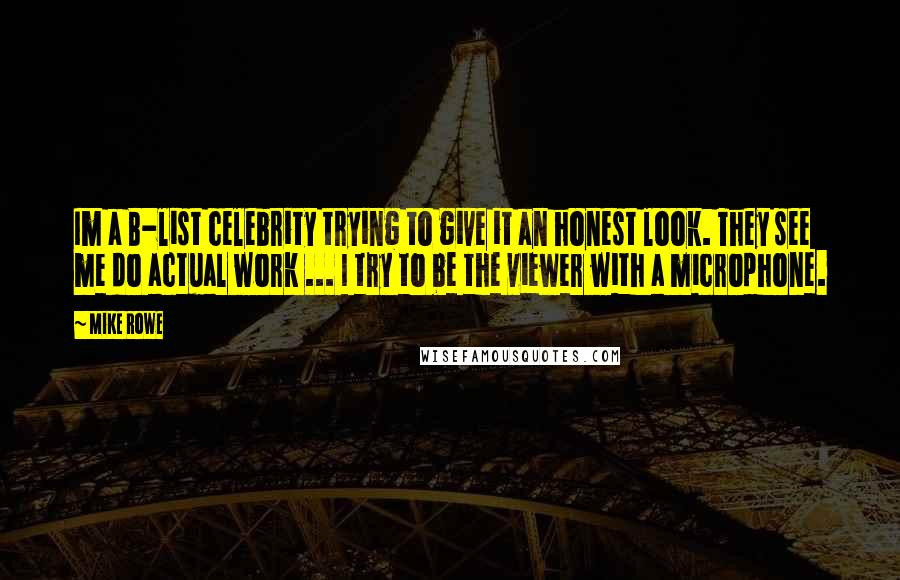 Mike Rowe quotes: Im a B-list celebrity trying to give it an honest look. They see me do actual work ... I try to be the viewer with a microphone.