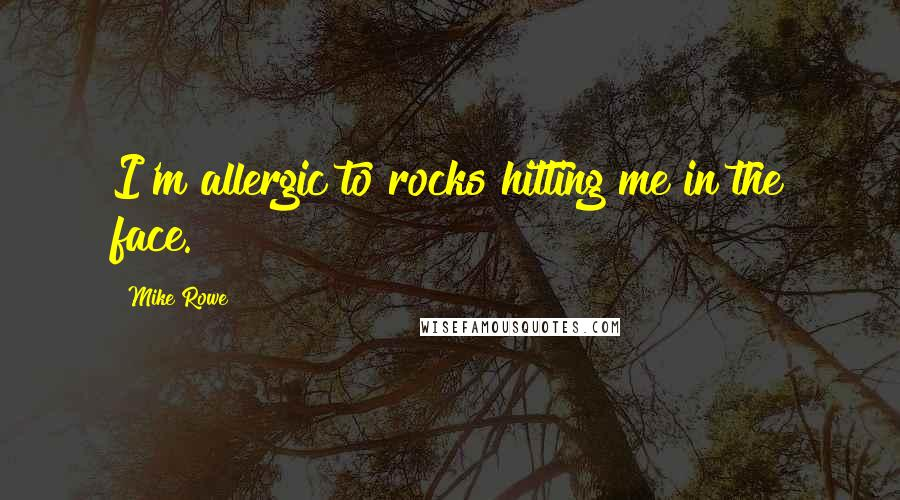 Mike Rowe quotes: I'm allergic to rocks hitting me in the face.