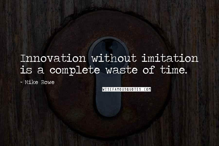 Mike Rowe quotes: Innovation without imitation is a complete waste of time.