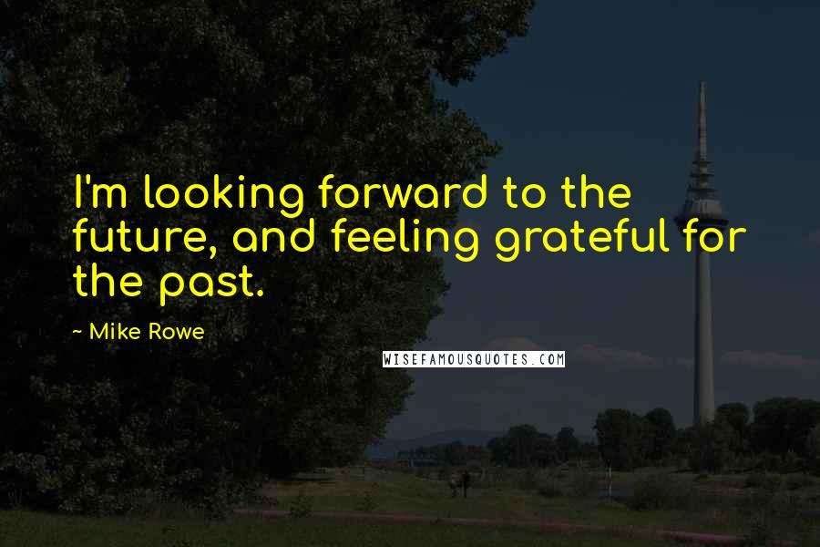 Mike Rowe quotes: I'm looking forward to the future, and feeling grateful for the past.