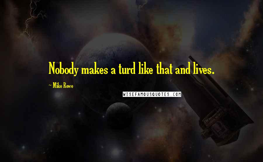 Mike Rowe quotes: Nobody makes a turd like that and lives.
