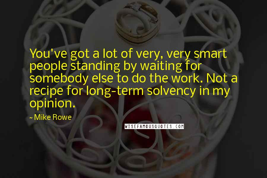 Mike Rowe quotes: You've got a lot of very, very smart people standing by waiting for somebody else to do the work. Not a recipe for long-term solvency in my opinion.