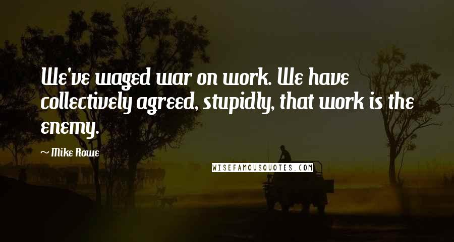Mike Rowe quotes: We've waged war on work. We have collectively agreed, stupidly, that work is the enemy.