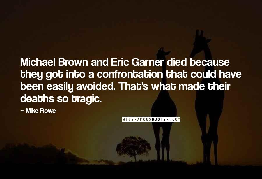 Mike Rowe quotes: Michael Brown and Eric Garner died because they got into a confrontation that could have been easily avoided. That's what made their deaths so tragic.
