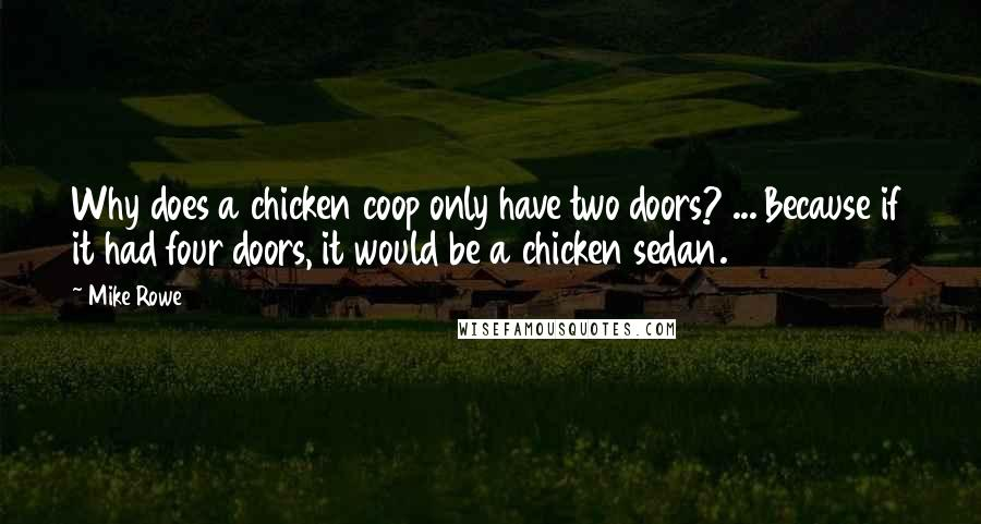 Mike Rowe quotes: Why does a chicken coop only have two doors? ... Because if it had four doors, it would be a chicken sedan.