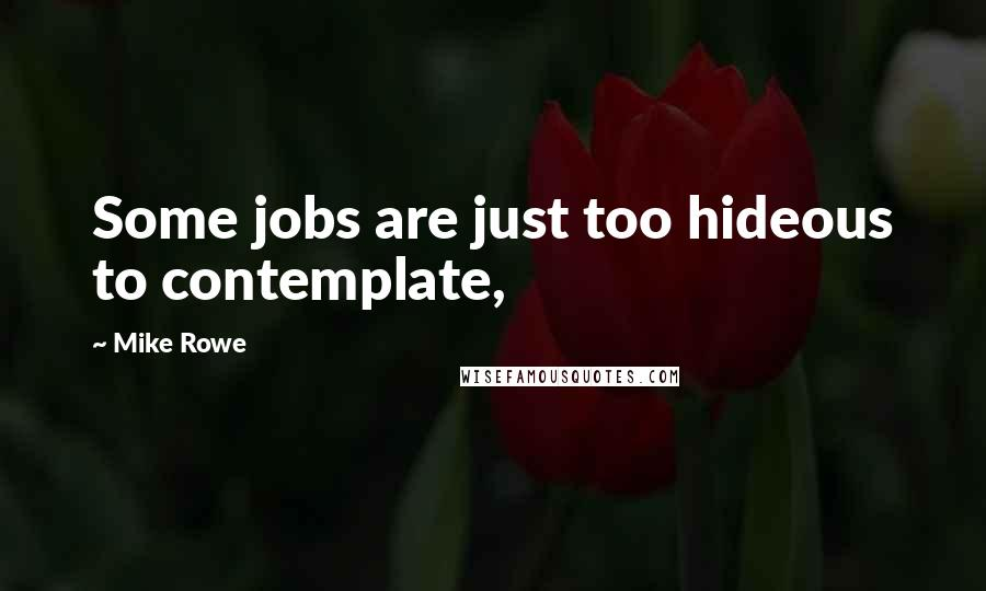 Mike Rowe quotes: Some jobs are just too hideous to contemplate,