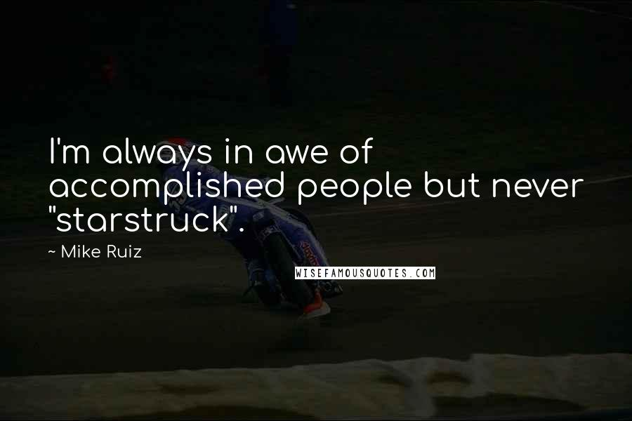 "Mike Ruiz quotes: I'm always in awe of accomplished people but never ""starstruck""."