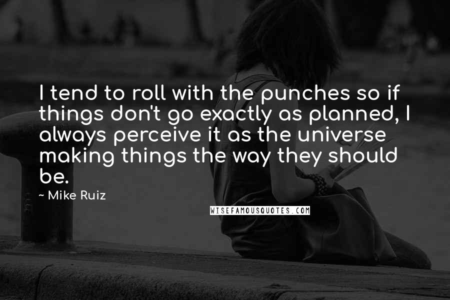 Mike Ruiz quotes: I tend to roll with the punches so if things don't go exactly as planned, I always perceive it as the universe making things the way they should be.