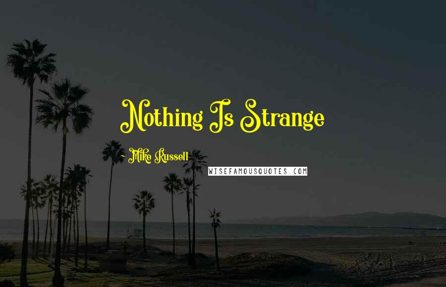 Mike Russell quotes: Nothing Is Strange
