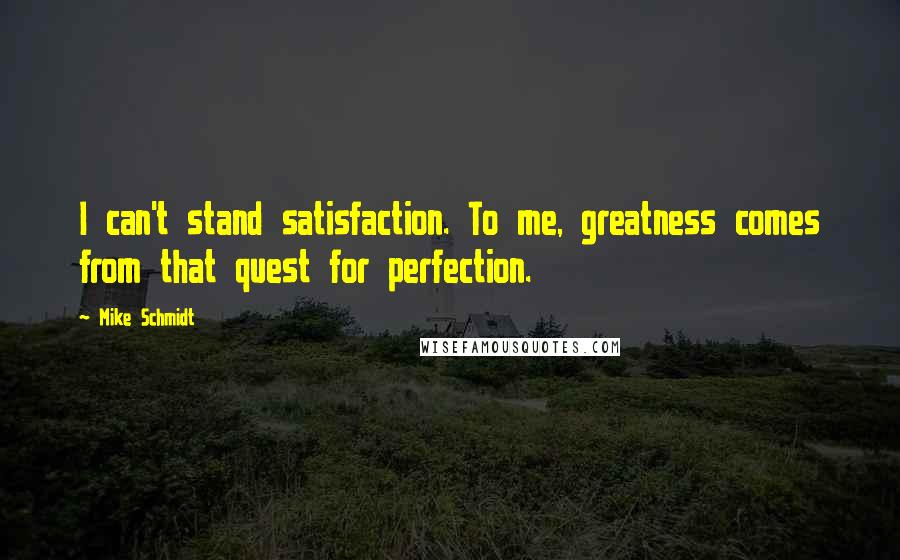 Mike Schmidt quotes: I can't stand satisfaction. To me, greatness comes from that quest for perfection.