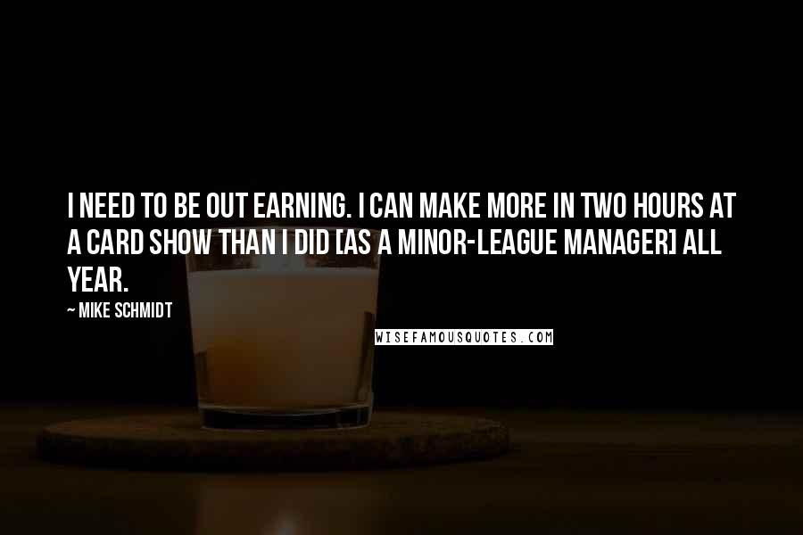 Mike Schmidt quotes: I need to be out earning. I can make more in two hours at a card show than I did [as a minor-league manager] all year.