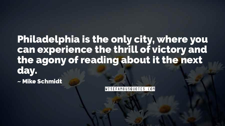 Mike Schmidt quotes: Philadelphia is the only city, where you can experience the thrill of victory and the agony of reading about it the next day.