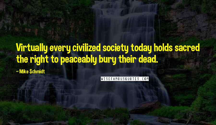Mike Schmidt quotes: Virtually every civilized society today holds sacred the right to peaceably bury their dead.