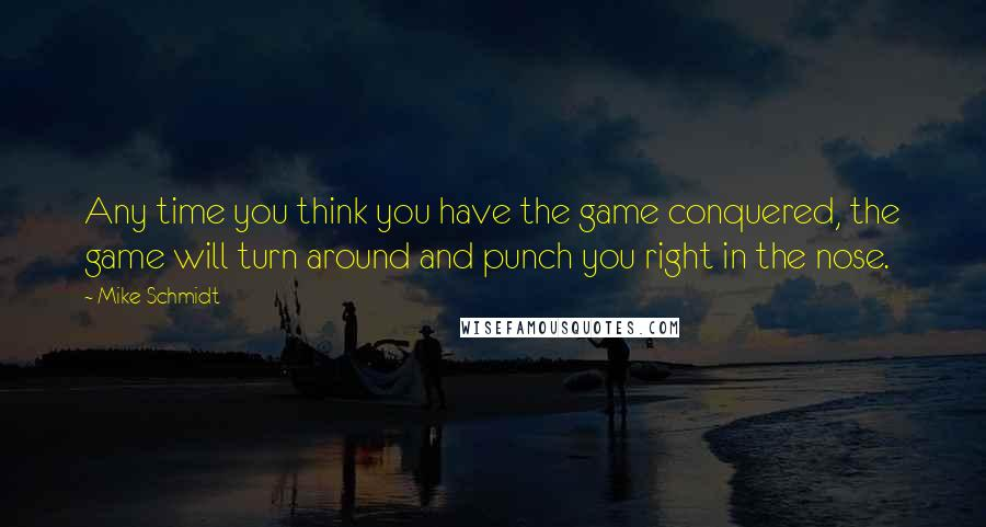 Mike Schmidt quotes: Any time you think you have the game conquered, the game will turn around and punch you right in the nose.