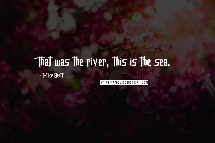 Mike Scott quotes: That was the river, this is the sea.