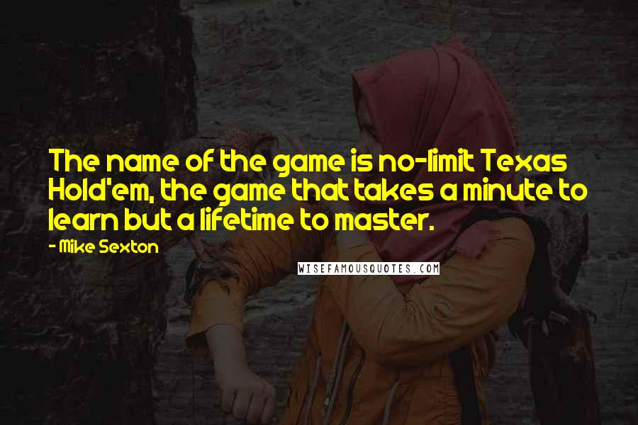 Mike Sexton quotes: The name of the game is no-limit Texas Hold'em, the game that takes a minute to learn but a lifetime to master.