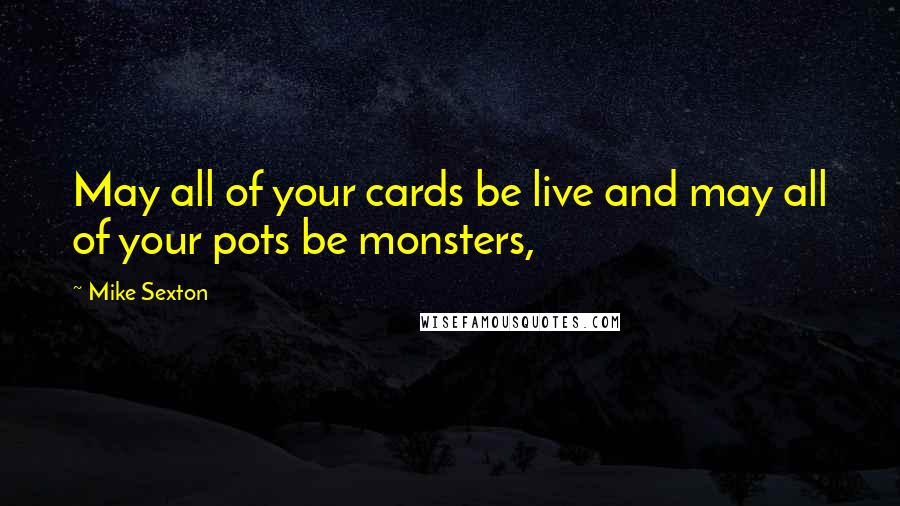 Mike Sexton quotes: May all of your cards be live and may all of your pots be monsters,