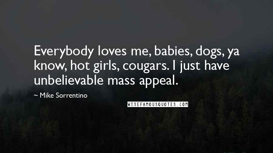 Mike Sorrentino quotes: Everybody loves me, babies, dogs, ya know, hot girls, cougars. I just have unbelievable mass appeal.