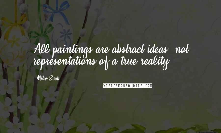 Mike Svob quotes: All paintings are abstract ideas, not representations of a true reality.