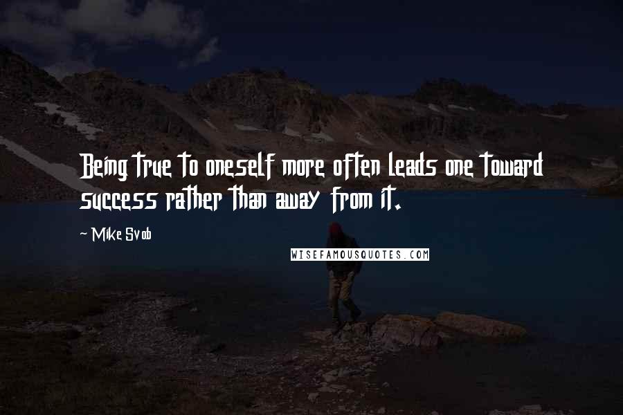Mike Svob quotes: Being true to oneself more often leads one toward success rather than away from it.