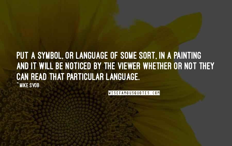 Mike Svob quotes: Put a symbol, or language of some sort, in a painting and it will be noticed by the viewer whether or not they can read that particular language.