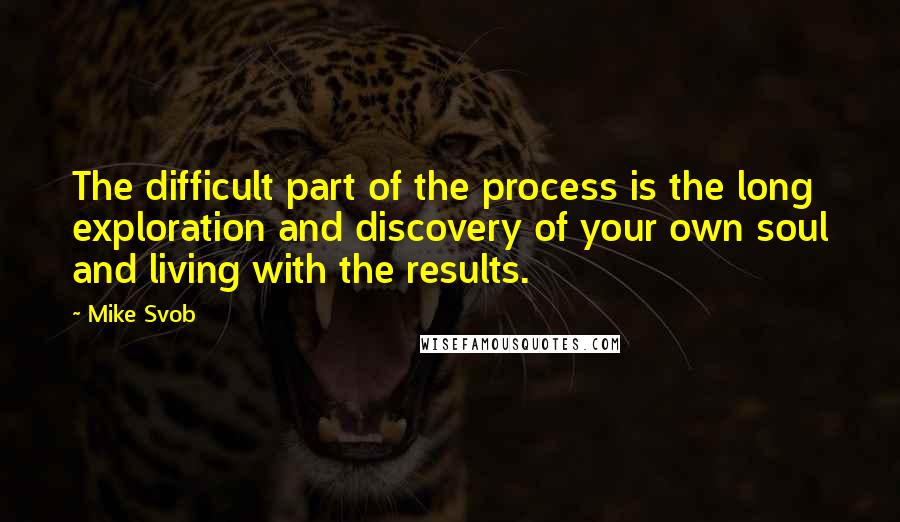 Mike Svob quotes: The difficult part of the process is the long exploration and discovery of your own soul and living with the results.