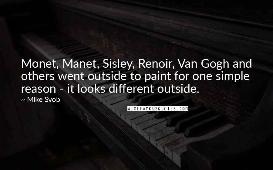 Mike Svob quotes: Monet, Manet, Sisley, Renoir, Van Gogh and others went outside to paint for one simple reason - it looks different outside.