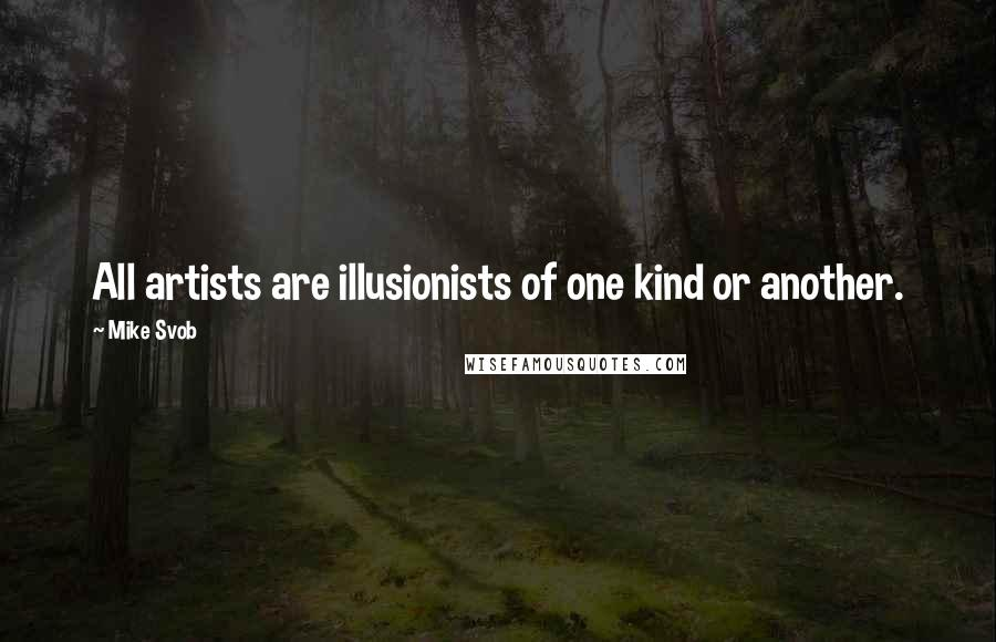 Mike Svob quotes: All artists are illusionists of one kind or another.