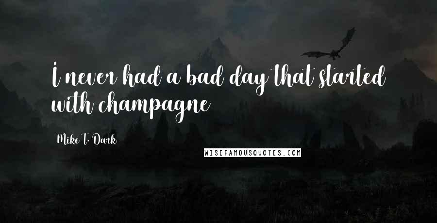 Mike T. Dark quotes: I never had a bad day that started with champagne