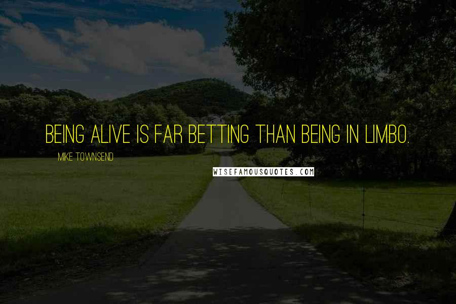 Mike Townsend quotes: Being alive is far betting than being in Limbo.