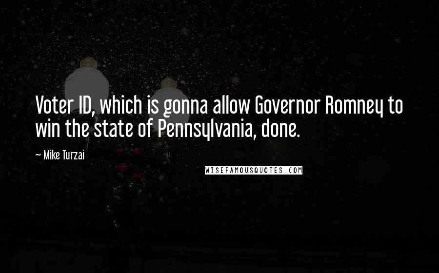 Mike Turzai quotes: Voter ID, which is gonna allow Governor Romney to win the state of Pennsylvania, done.