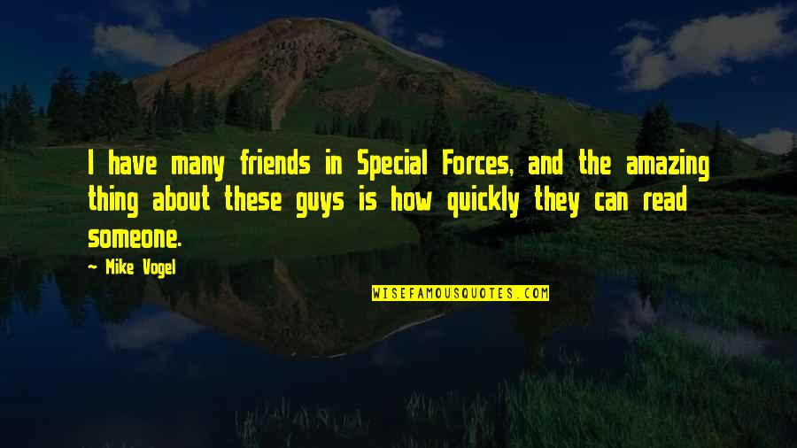 Mike Vogel Quotes By Mike Vogel: I have many friends in Special Forces, and