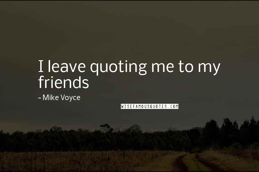 Mike Voyce quotes: I leave quoting me to my friends